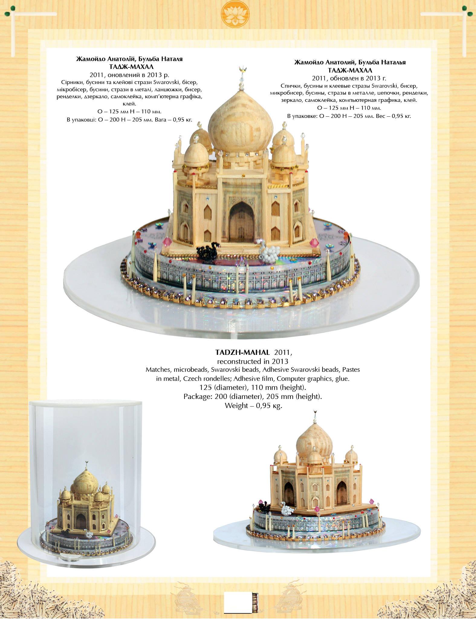ТАДЖ-МАХАЛ  2011  Спички, бусины и клеевые стразы Swarovski, бисер, бусины, стеклярус, цепочки,  компьютерная графика.  О – 125 мм Н – 110 мм.  В упаковке: О – 200 Н – 205 мм. Вес – 0,95 кг. Архитектура ислама великолепна, многогранна и достаточно разнообразна. Но выбор Тадж-Махала в качестве архитектурной основы, «визитки» для целого цивилизационного направления более чем закономерен.  С одной стороны, это сооружение – вершина именно исламской архитектуры, а с другой, – памятник вечной любви, чувству общечеловеческому, выходящему за рамки религий, народности, национальной культуры.  Тадж-Махал справедливо считается одним из 7 новых чудес света. Взяв за основу основные пропорции сооружения, авторы миниатюр подчеркнули их совершенство блеском бусин и клеевых камушков Swarovski, несколькими лотосами и фигурами двух лебедей – белого и черного. Их появление в композиции должно напомнить о красивой легенде. Утверждают, что напротив нынешнего белого мавзолея (посвященного любимой жене Мумтаз-Махал), его создатель – Шах-Джахан – собирался построить его близнец, но только черного цвета.  (Этот замысел авторы воплотили в виде двух миниатюр из бисера и бусин, но эти работы не входят в данную коллекцию.)  ТАДЖ-МАХАЛ ~ TAJ MAHAL ~ ТАДЖ-МАХАЛ  https://www.youtube.com/watch?v=cuNiNs4cQPk